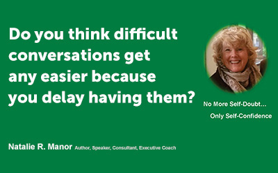 Do you think difficult conversations get any easier because you delay having them?